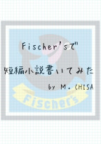 Fischer'sで短編小説書いてみた。
