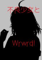 不良少女とWrwrd!