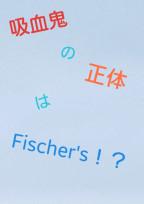 吸血鬼の正体はFischer's!?
