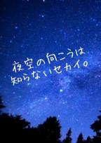 夜空の向こうは知らないセカイ。