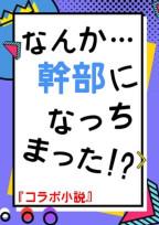 【コラボ小説】なんか…幹部なっちまった!?