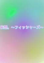 妄想。〜フィッシャーズ〜