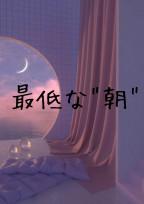 """""""最低な朝"""""""
