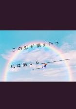 こ の 虹 が 消 え た ら 、 私 は 消 える___________🌈