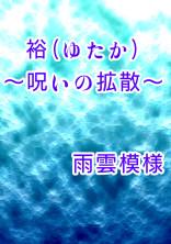【完結:怨念シリーズ第2弾】裕(ゆたか)~呪いの拡散~