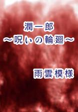 【完結:怨念シリーズ第3弾】潤一郎~呪いの輪廻~