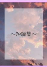 〜短編集〜
