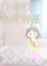 作者の雑談部屋!