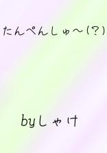 たんぺんしゅ〜(?)