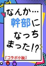 【コラボ小説】なんか…幹部になっちまった!?