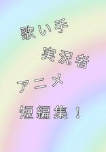 歌い手・実況者・アニメ短編集!