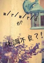 w/r/w/r/dが体調不良?!