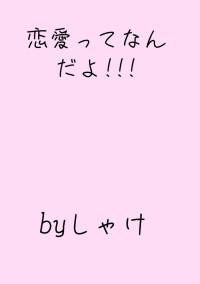 恋愛ってなんだよ!!!