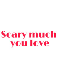 Scary much you love       〜怖いくらいあなたが大好き〜